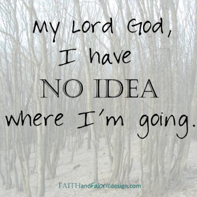 My Lord God, I have NO IDEA where I'm going…