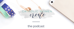 Top Catholic Podcasts: Catholic Women Create