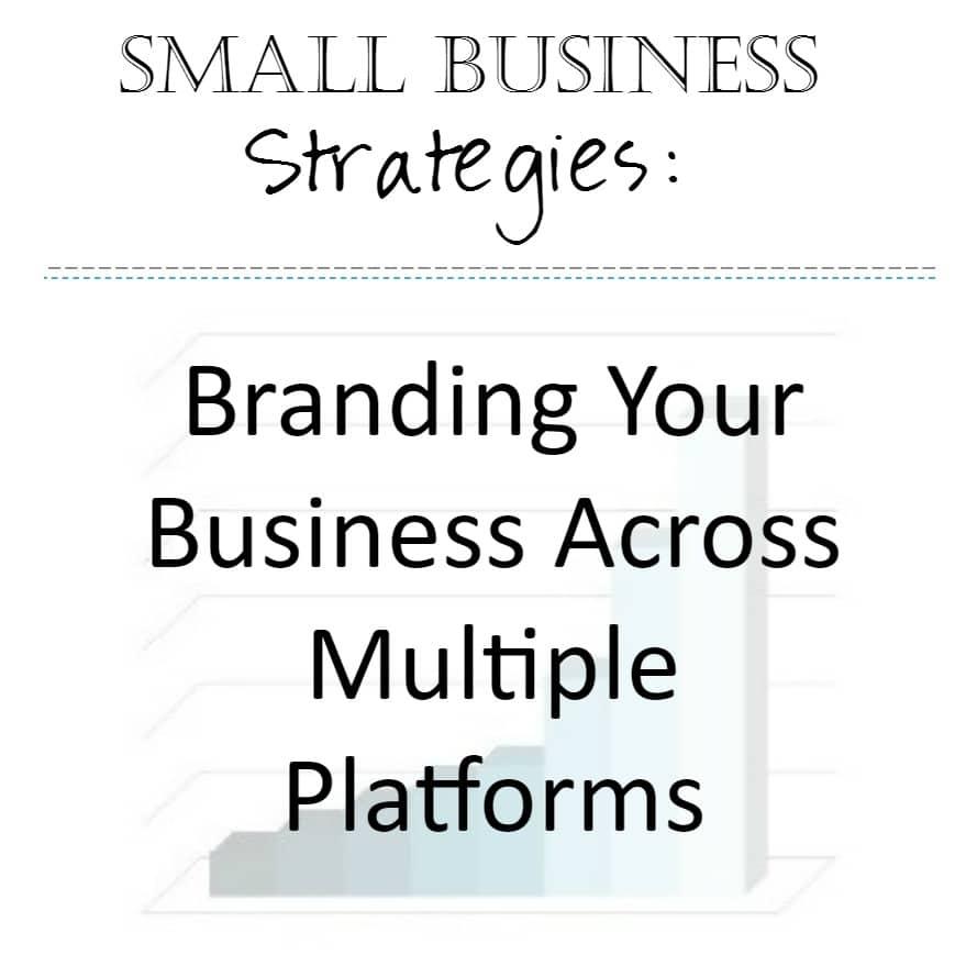 Small Business Strategies: Branding Across Platforms