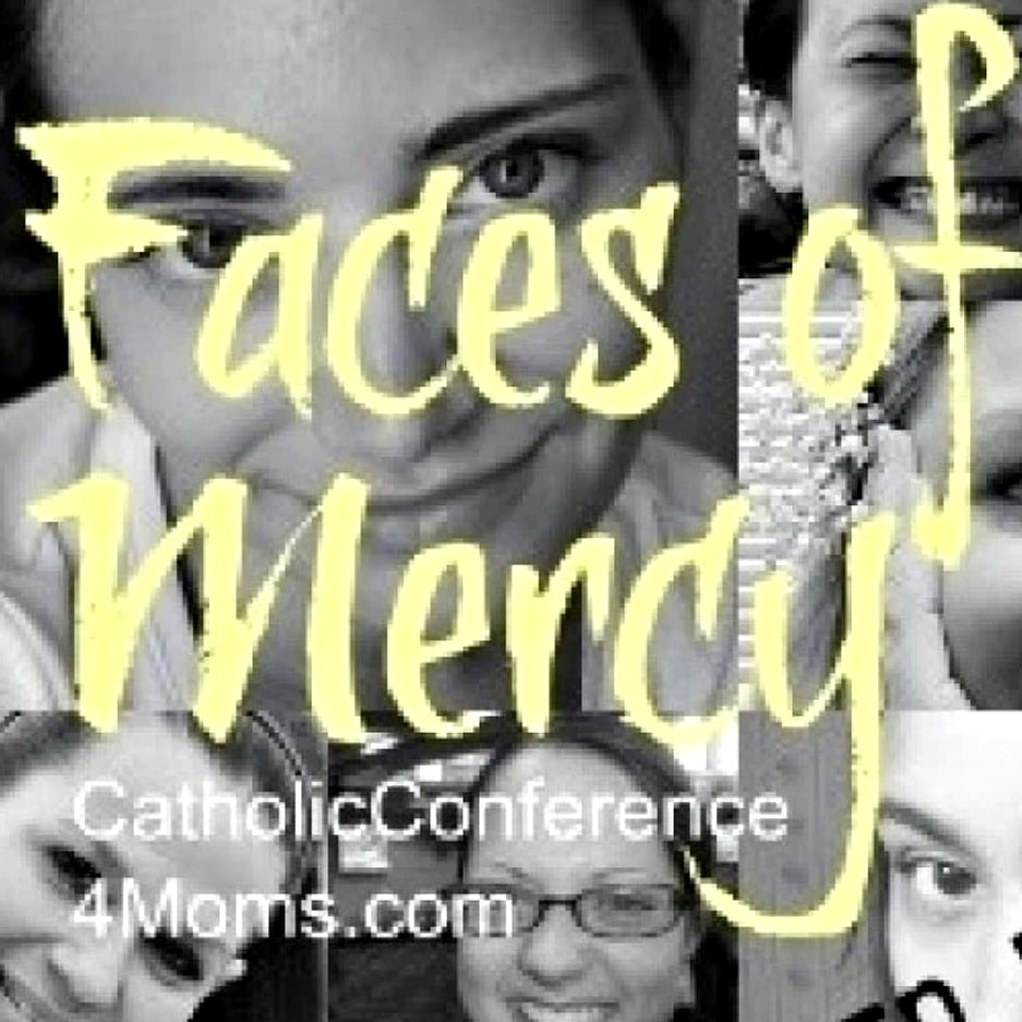 Faces of Mercy: Catholic Conference 4 Moms